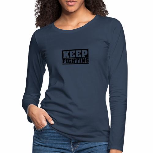 KEEP FIGHTING, Spruch, Kämpf weiter, gib nicht auf - Frauen Premium Langarmshirt