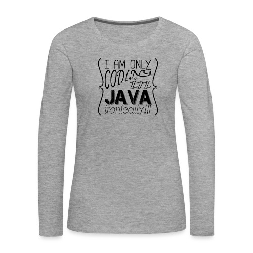 I am only coding in Java ironically!!1 - Women's Premium Longsleeve Shirt