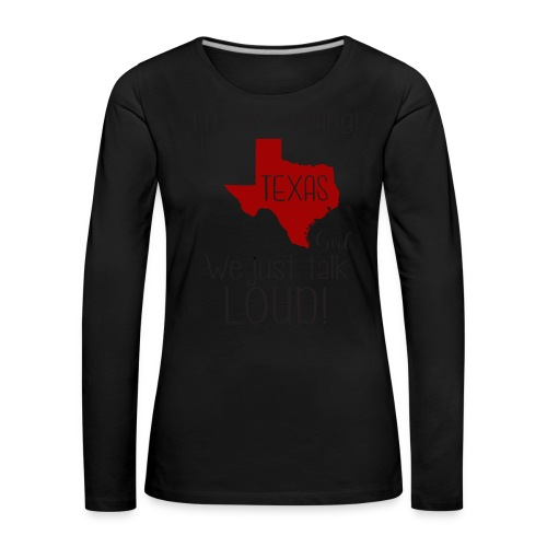 I'm not yelling! I'm a texas girl - Women's Premium Longsleeve Shirt