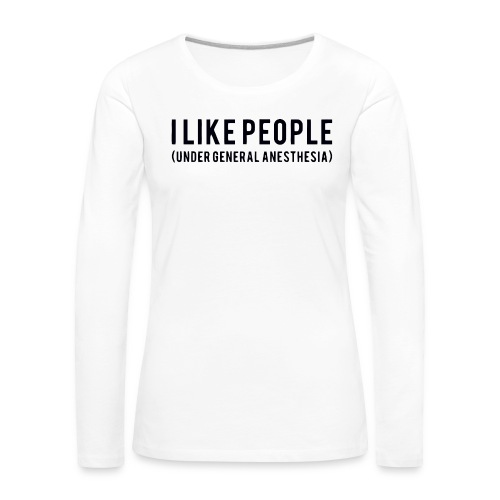 I like people under general anesthesia shirt - Women's Premium Longsleeve Shirt