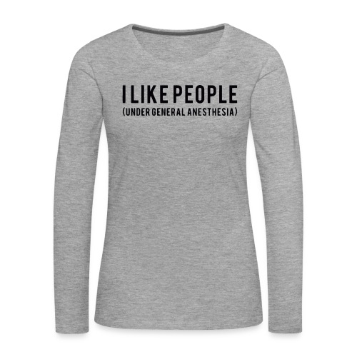 I like people under general anesthesia shirt - Women's Premium Longsleeve Shirt