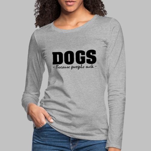 DOGS - BECAUSE PEOPLE SUCK - Frauen Premium Langarmshirt