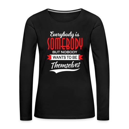 Everybody is somebody but noone wants to be... - Premium langermet T-skjorte for kvinner