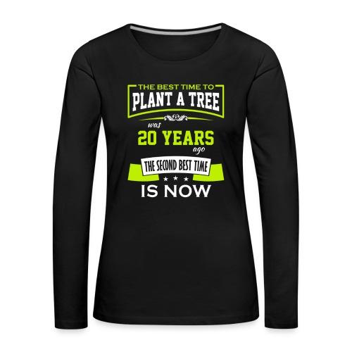 The best time to plant a tree was 20 years ago - Premium langermet T-skjorte for kvinner