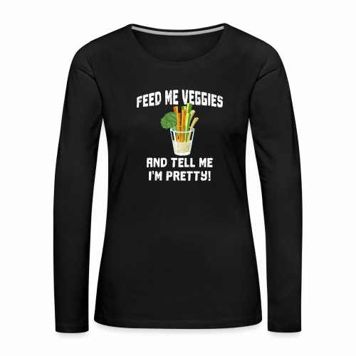 Feed me Veggies and tell I'm Pretty T-Shirt - Frauen Premium Langarmshirt