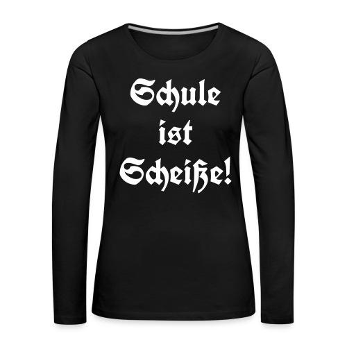 Schule ist Scheiße! - Frauen Premium Langarmshirt