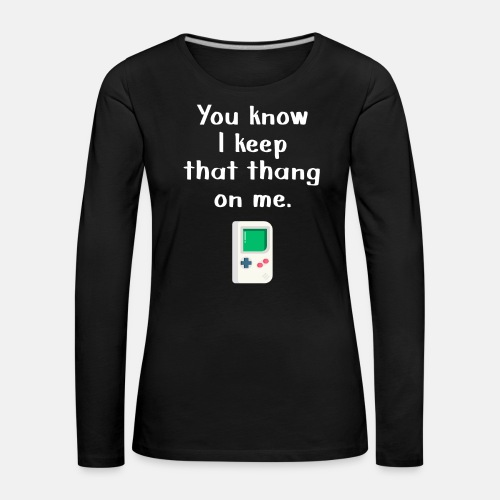 You Know I keep that thang on me. Gaming t-shirt - Women's Premium Longsleeve Shirt
