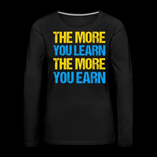 The More You Learn The More You Earn - Frauen Premium Langarmshirt