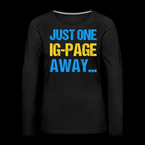 Just One IG Page Away - Frauen Premium Langarmshirt