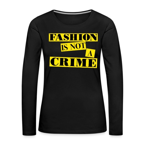 FASHION IS NOT A CRIME - Women's Premium Longsleeve Shirt
