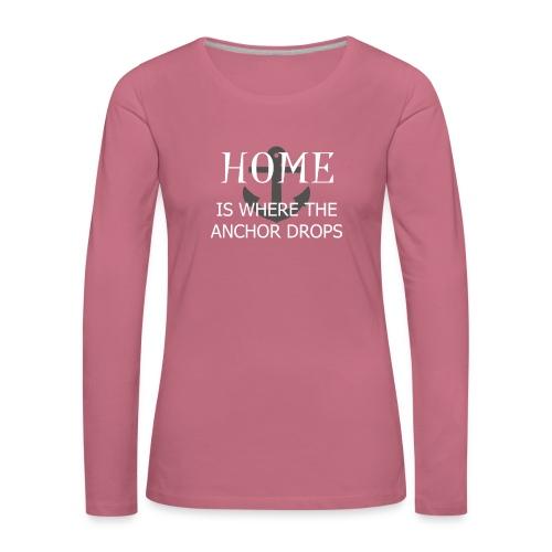 Home is where the anchor drops - Women's Premium Longsleeve Shirt