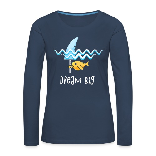 Dream big is shark - Women's Premium Longsleeve Shirt