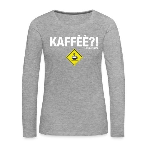 KAFFÈÈ?! - Maglietta da donna by IL PROLIFERARE - Maglietta Premium a manica lunga da donna