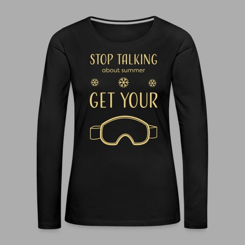 STOP TALKING ABOUT SUMMER AND GET YOUR SNOW / WINTER - Women's Premium Longsleeve Shirt