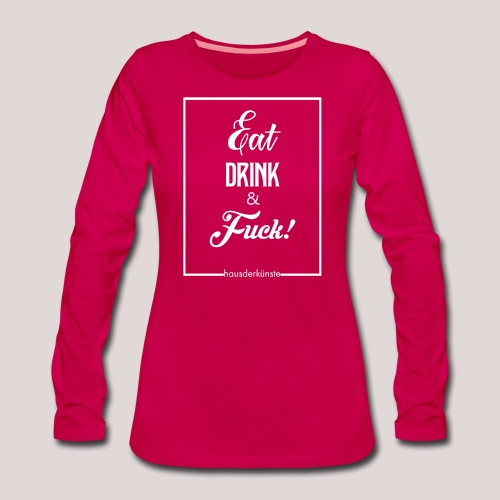 eat, drink & fuck! - Maglietta Premium a manica lunga da donna