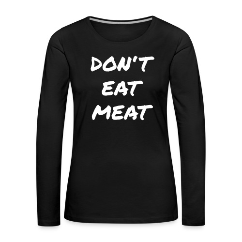 Dont Eat Meat - Frauen Premium Langarmshirt