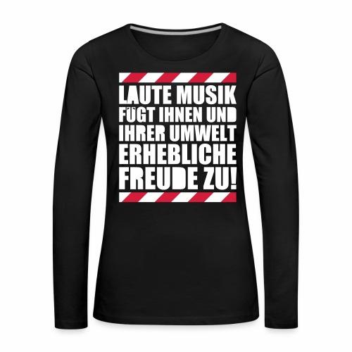 Laute Musik = Freude Party Spruch Festival feiern - Frauen Premium Langarmshirt