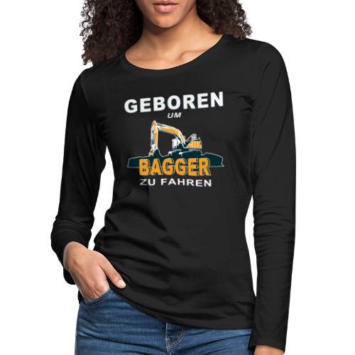Geboren um Bagger zu fahren Bagger - Frauen Premium Langarmshirt