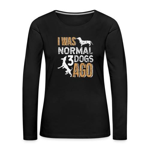 I WAS NORMAL 3 DOGS AGO - Frauen Premium Langarmshirt