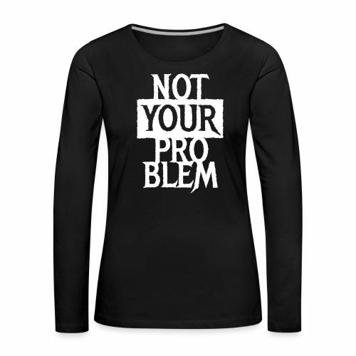NOT YOUR PROBLEM - Coole Statement Geschenk Ideen - Frauen Premium Langarmshirt