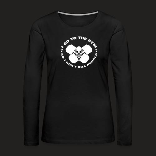 I GO TO THE GYM SO I DONT KILL PEOPLE - Women's Premium Longsleeve Shirt