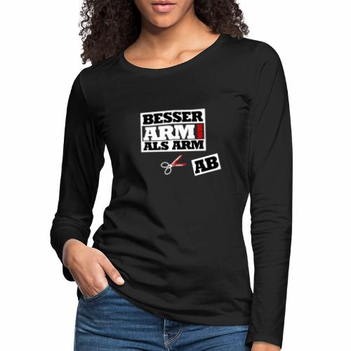 Besser arm dran als Arm ab, Sprichwort, schlicht - Frauen Premium Langarmshirt