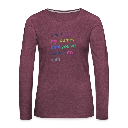 Dont judge my journey until you've walked my path - Women's Premium Longsleeve Shirt