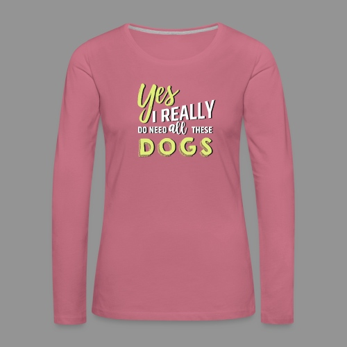 Yes, I really do need all these dogs - Women's Premium Longsleeve Shirt