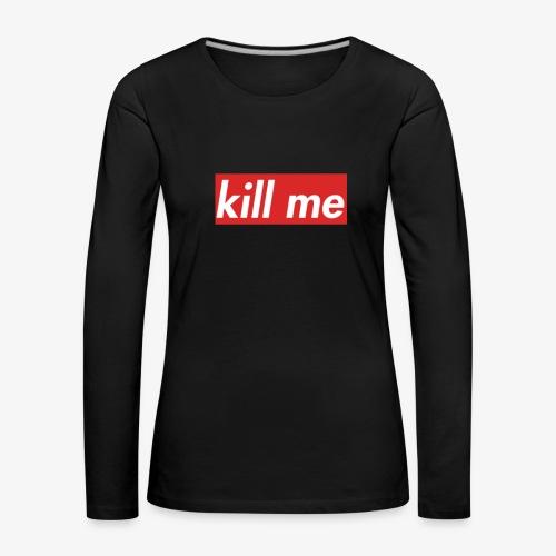 kill me - Women's Premium Longsleeve Shirt