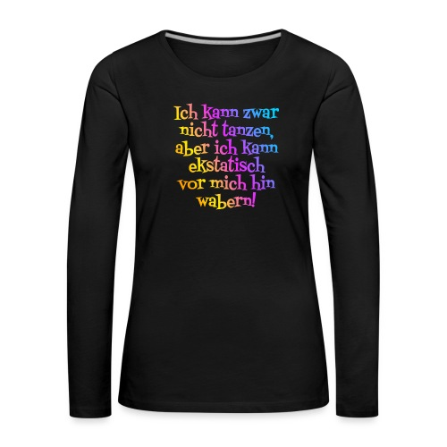 Nicht tanzen aber ekstatisch wabern - Frauen Premium Langarmshirt