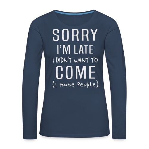 Sorry i'm late i didn't want to come i hate people - Women's Premium Longsleeve Shirt