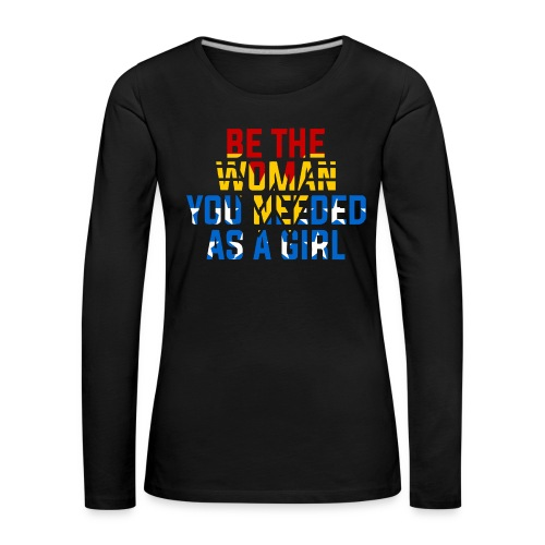 Be the woman you needed as a girl - Women's Premium Longsleeve Shirt