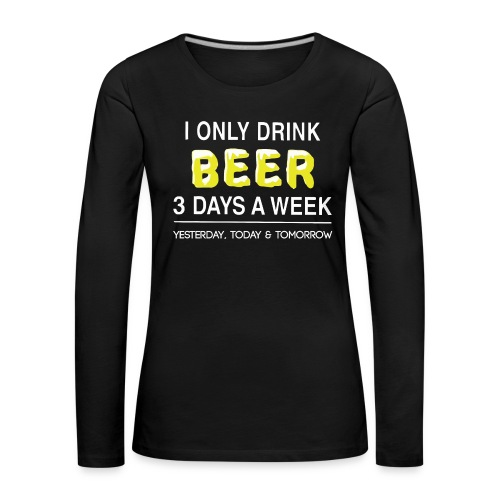 I only dink beer 3 day a week - Women's Premium Longsleeve Shirt