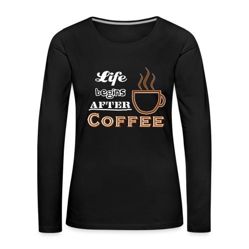 Life begins after Coffee4 - Frauen Premium Langarmshirt