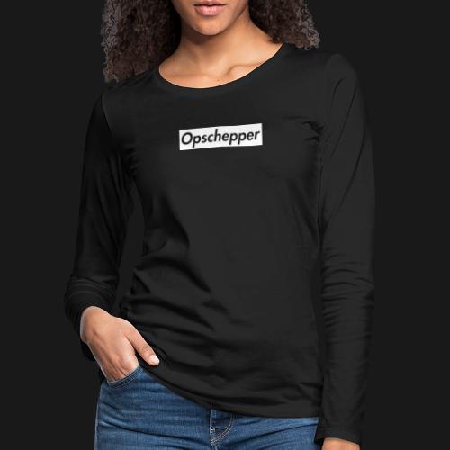 Opschepper Classic Wit - Vrouwen Premium shirt met lange mouwen