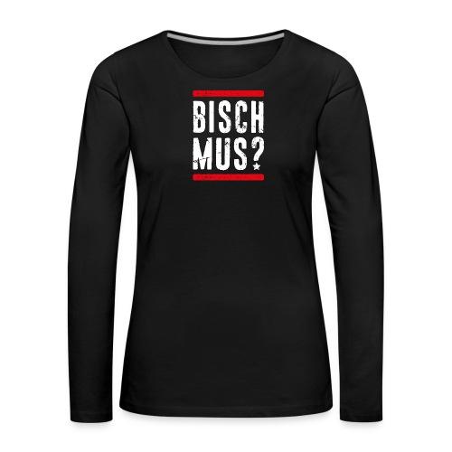 BISCH MUS? - Frauen Premium Langarmshirt