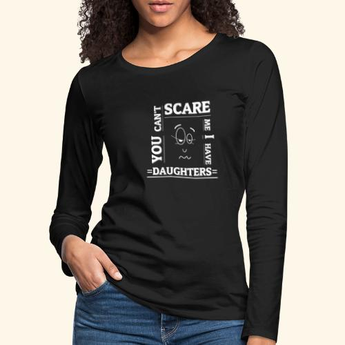 You can't scare me I have Daughters - Frauen Premium Langarmshirt