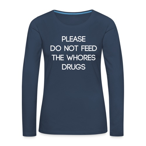 Please do not feed the whores drugs shirt - Women's Premium Longsleeve Shirt