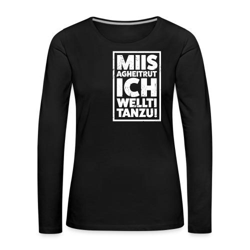 MIIS AGHEITRUT ICH WELLTI TANZU! - Frauen Premium Langarmshirt