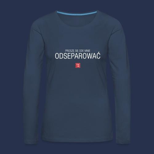 PROSZE SIE ODE MNIE ODSEPAROWAC - napis jasny - Koszulka damska Premium z długim rękawem