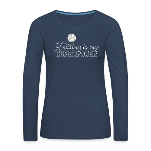 Knitting Is My Superpower - Women's Premium Longsleeve Shirt