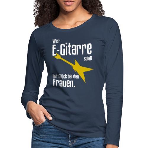Wer E-Gitarre spielt hat Glück bei den Frauen - Frauen Premium Langarmshirt