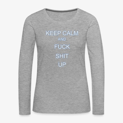 Keep Calm and Fuck Shit Up - Maglietta Premium a manica lunga da donna