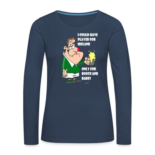 I COULD HAVE PLAYED FOR IRELAND ONLY FOR BOOZE - Women's Premium Longsleeve Shirt