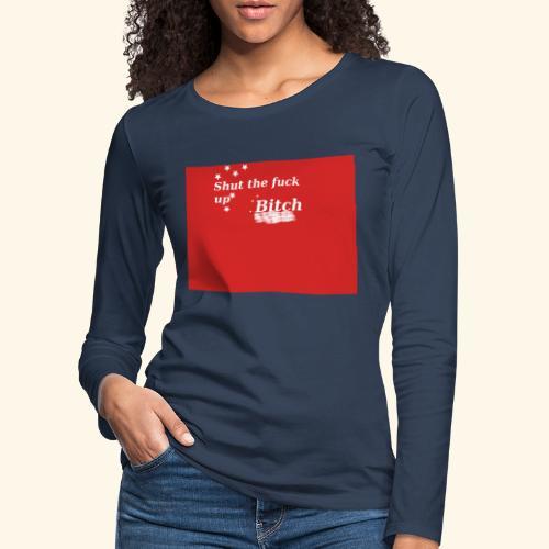 Shut the fuck up bitch - Women's Premium Longsleeve Shirt