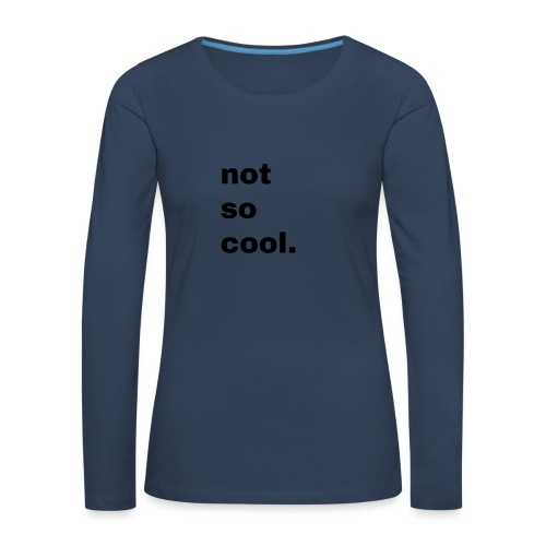 not so cool. Geschenk Simple Idee - Frauen Premium Langarmshirt