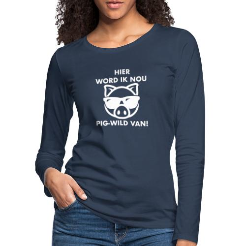 Hier word ik nou PIG-WILD VAN! - Vrouwen Premium shirt met lange mouwen