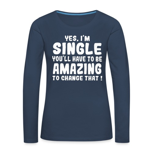 Yes I'm single you'll have to be amazing - Women's Premium Longsleeve Shirt