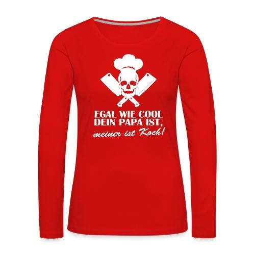 Egal wie cool Dein Papa ist, meiner ist Koch - Frauen Premium Langarmshirt