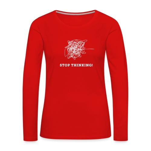 Stop Thinking - Frauen Premium Langarmshirt